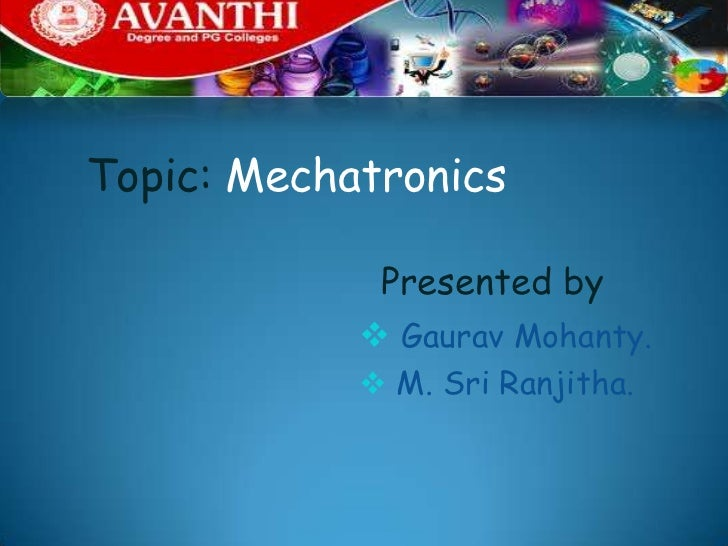 Topic: Mechatronics             Presented by             Gaurav Mohanty.             M. Sri Ranjitha.