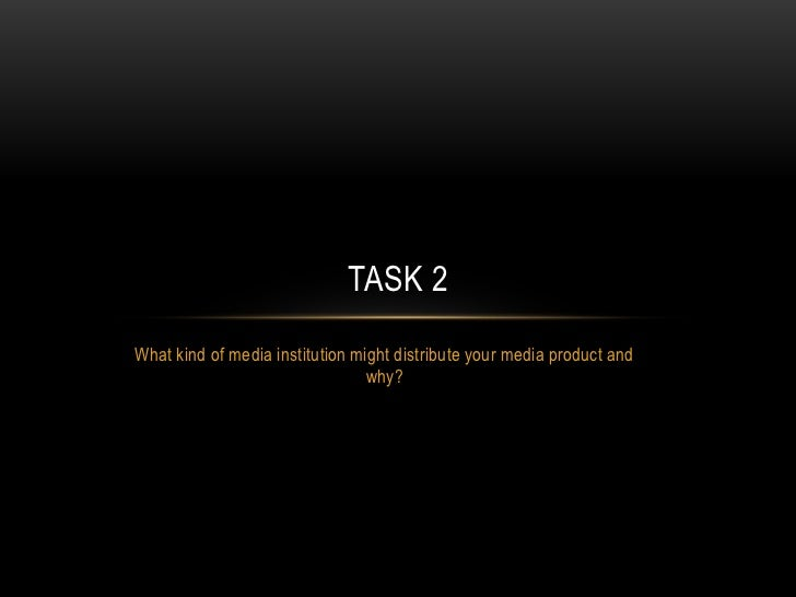 TASK 2What kind of media institution might distribute your media product and                                 why?