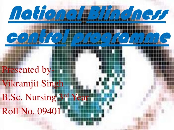 National Blindnesscontrol programmePresented by-Vikramjit SinghB.Sc. Nursing 3rd YearRoll No. 09401