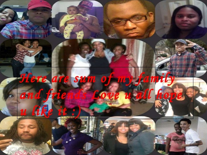 Here are sum of my family and friends Love u all hope u like it :)