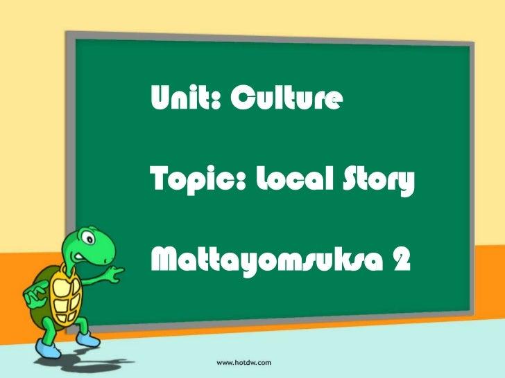 Unit: CultureTopic: Local StoryMattayomsuksa 2