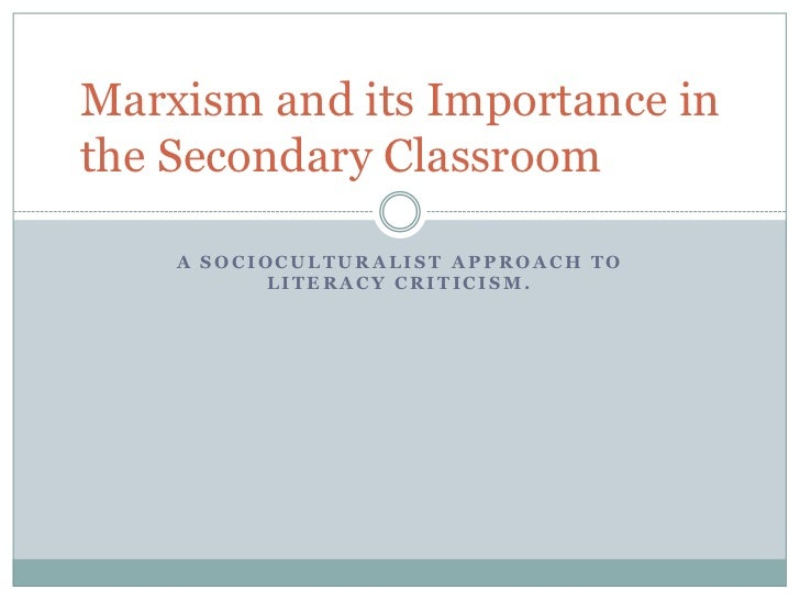 Marxism and its Importance inthe Secondary Classroom    A SOCIOCULTURALIST APPROACH TO           LITERACY CRITICISM.