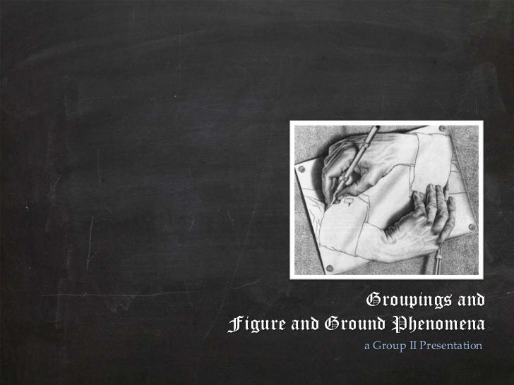 Groupings andFigure and Ground Phenomena              a Group II Presentation