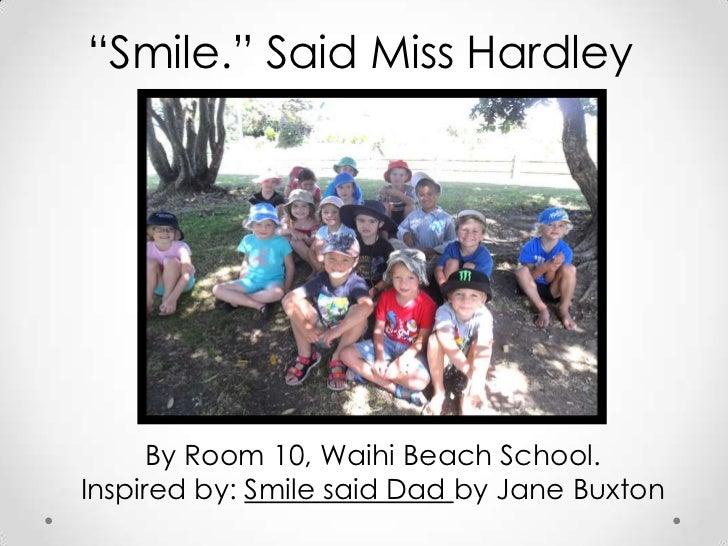 """""""Smile."""" Said Miss Hardley      By Room 10, Waihi Beach School.Inspired by: Smile said Dad by Jane Buxton"""