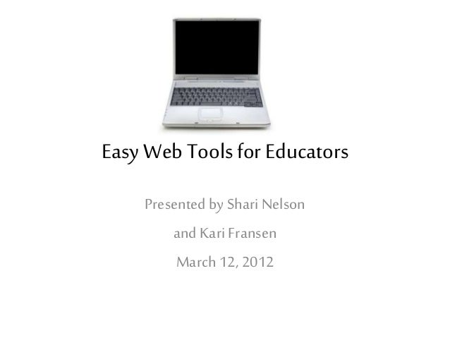 Easy Web Toolsfor Educators Presented by ShariNelson and Kari Fransen March 12, 2012