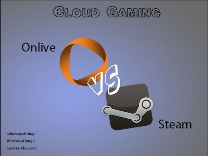 C lo u d G a m in g       Onlive@hezsaysthings                                   Steam#hezsaysthingsoasdaa.blogspot