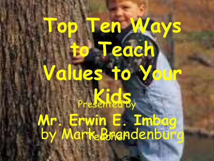 Top Ten Ways   to TeachValues to Your       Kids    Presented byMr. Erwin E. Imbagby Mark Brandenburg      Teacher