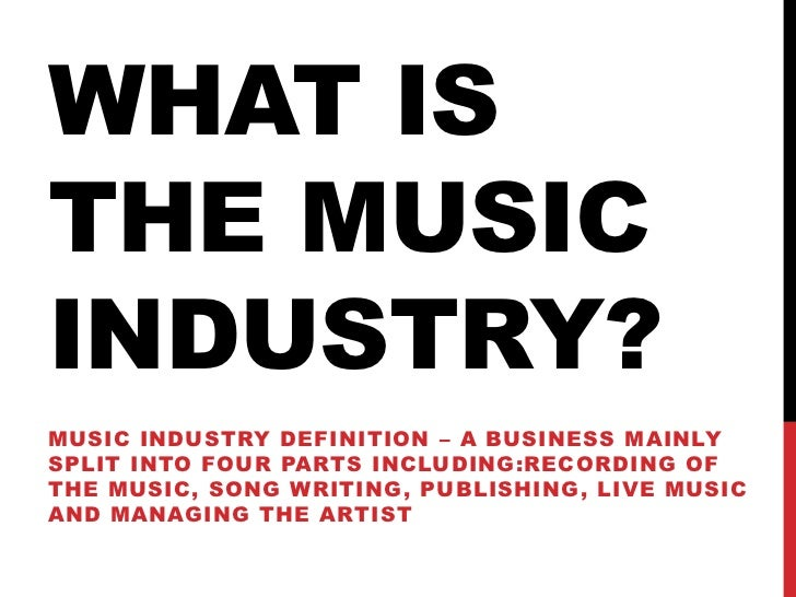 WHAT ISTHE MUSICINDUSTRY?MUSIC INDUSTRY DEFINITION – A BUSINESS MAINLYSPLIT INTO FOUR PARTS INCLUDING:RECORDING OFTHE MUSI...