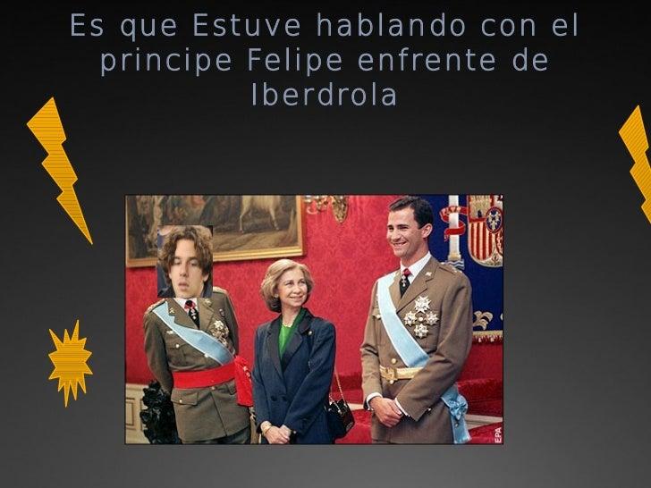 Es que Estuve hablando con el  principe Felipe enfrente de           Iberdrola