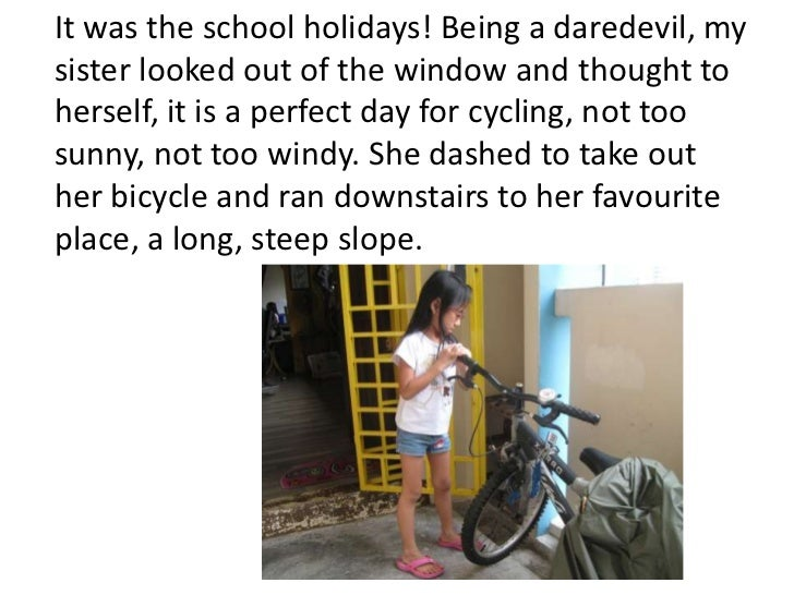 It was the school holidays! Being a daredevil, mysister looked out of the window and thought toherself, it is a perfect da...