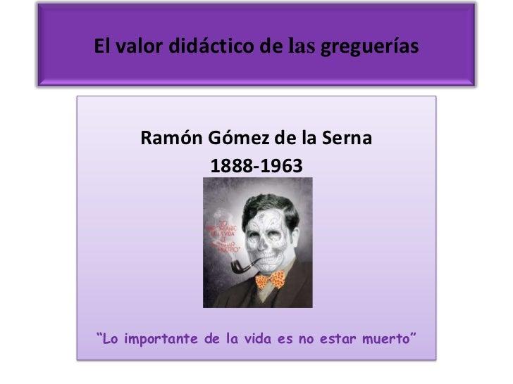 """El valor didáctico de las greguerías      Ramón Gómez de la Serna            1888-1963""""Lo importante de la vida es no esta..."""