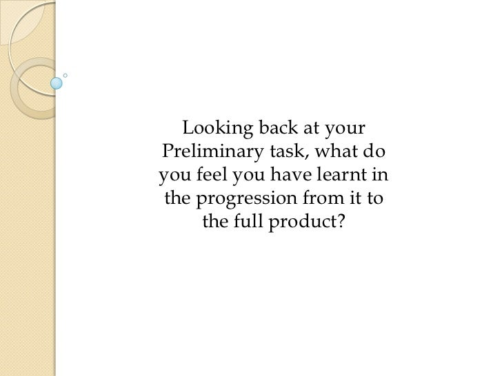 Looking back at yourPreliminary task, what doyou feel you have learnt inthe progression from it to     the full product?
