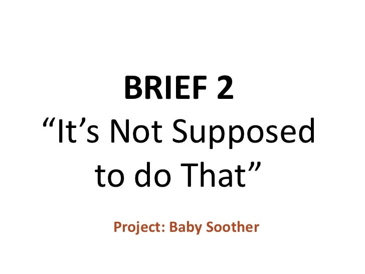"""BRIEF 2""""It's Not Supposed     to do That""""    Project: Baby Soother"""