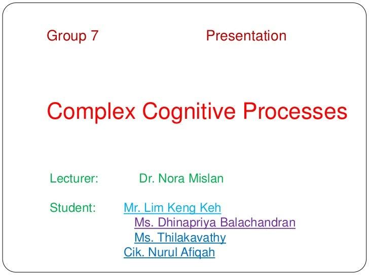 Group 7                  PresentationComplex Cognitive ProcessesLecturer:     Dr. Nora MislanStudent:    Mr. Lim Keng Keh ...