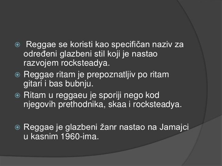   Reggae se koristi kao specifičan naziv za  određeni glazbeni stil koji je nastao  razvojem rocksteadya. Reggae ritam j...