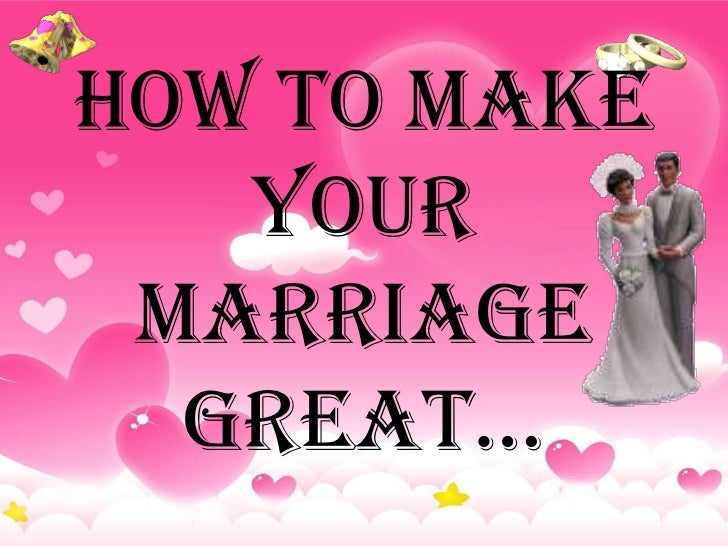 How to Make   your Marriage  Great…