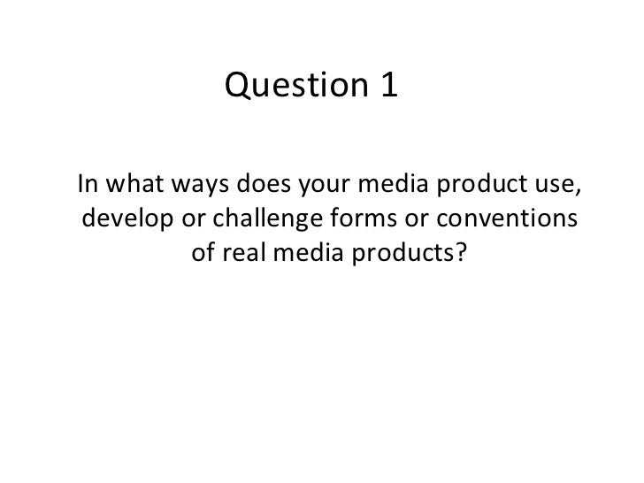 Question 1In what ways does your media product use, develop or challenge forms or conventions          of real media produ...