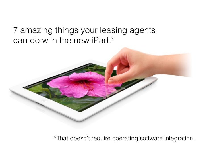 7 amazing things your leasing agentscan do with the new iPad.*          *That doesnt require operating software integration.