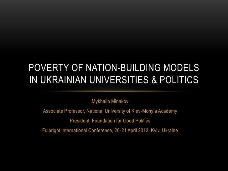 POVERTY OF NATION-BUILDING MODELSIN UKRAINIAN UNIVERSITIES & POLITICS                          Mykhailo Minakov   Associat...