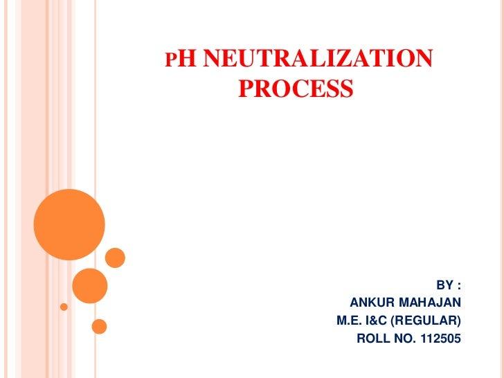 PH   NEUTRALIZATION       PROCESS                            BY :               ANKUR MAHAJAN             M.E. I&C (REGULA...