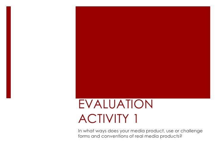 EVALUATIONACTIVITY 1In what ways does your media product, use or challengeforms and conventions of real media products?