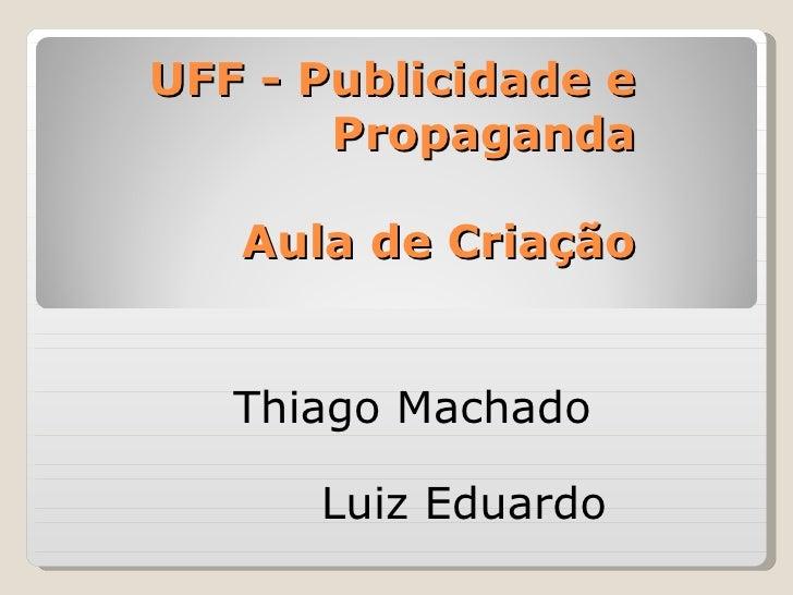 UFF - Publicidade e       Propaganda   Aula de Criação   Thiago Machado      Luiz Eduardo