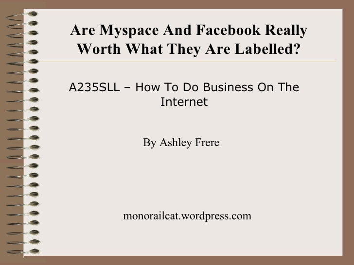 Are Myspace And Facebook Really Worth What They Are Labelled? A235SLL – How To Do Business On The Internet By Ashley Frere...