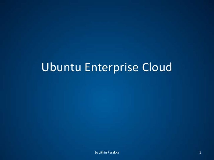Ubuntu Enterprise Cloud         by Jithin Parakka   1