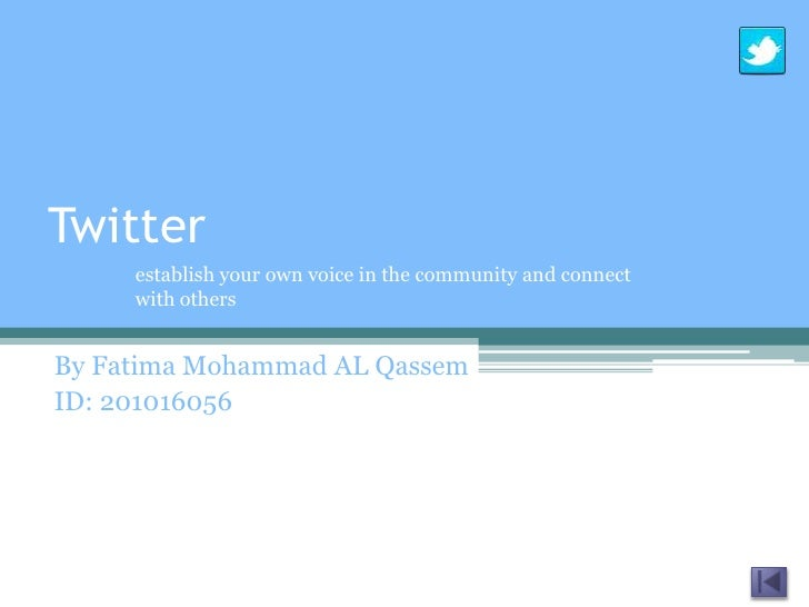 Twitter     establish your own voice in the community and connect     with othersBy Fatima Mohammad AL QassemID: 201016056