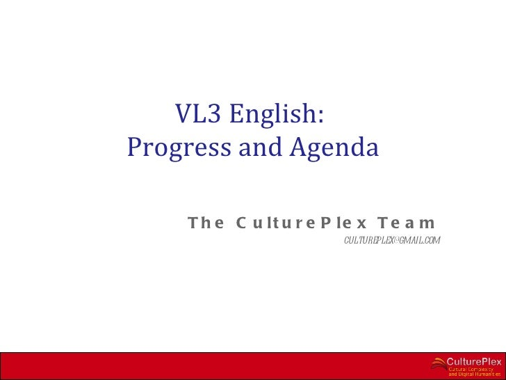 VL3 English:Progress and Agenda    T h e C u lt u r e P le x T e a m                        cultureplex@gmail.com