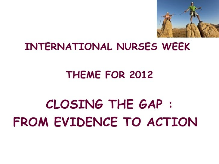 INTERNATIONAL NURSES WEEK       THEME FOR 2012    CLOSING THE GAP :FROM EVIDENCE TO ACTION