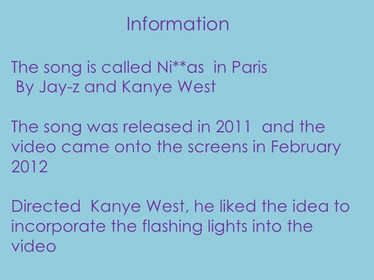 InformationThe song is called Ni**as in Paris By Jay-z and Kanye WestThe song was released in 2011 and thevideo came onto ...
