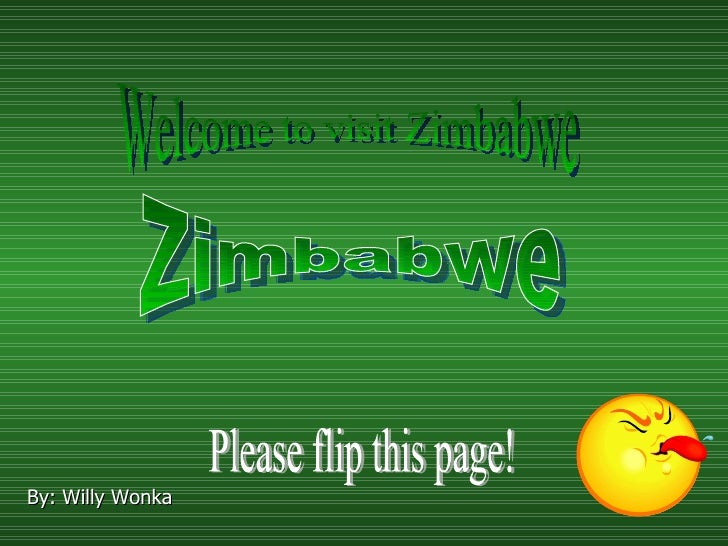 B y: Willy Wonka Zimbabwe Welcome to visit Zimbabwe! Please flip this page!