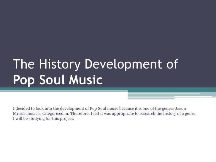 The History Development ofPop Soul MusicI decided to look into the development of Pop Soul music because it is one of the ...