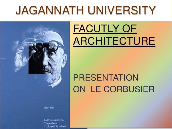 JAGANNATH UNIVERSITY        FACUTLY OF        ARCHITECTURE        PRESENTATION        ON LE CORBUSIER
