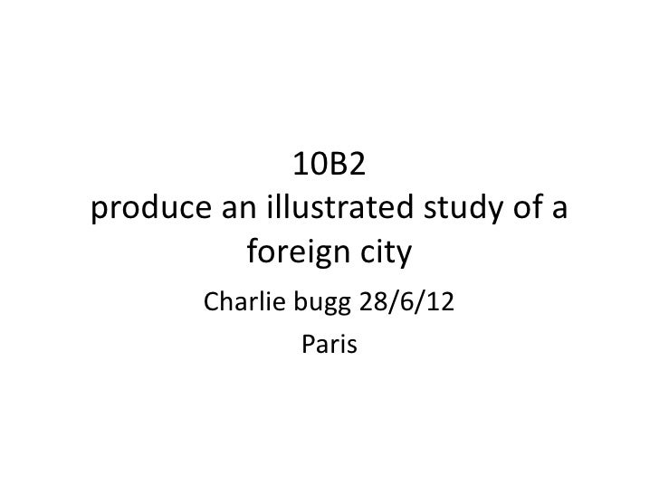 10B2produce an illustrated study of a         foreign city       Charlie bugg 28/6/12                Paris
