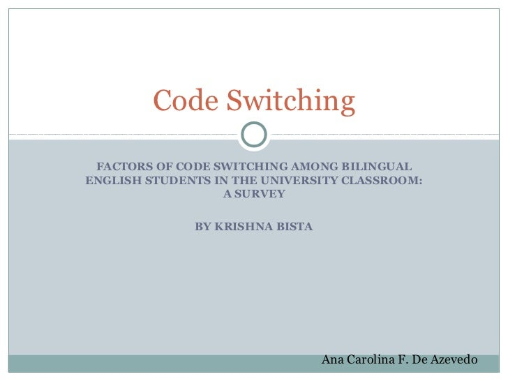 Code Switching FACTORS OF CODE SWITCHING AMONG BILINGUALENGLISH STUDENTS IN THE UNIVERSITY CLASSROOM:                  A S...