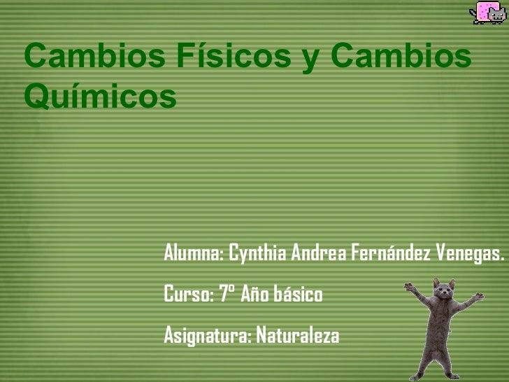 Cambios Físicos y CambiosQuímicos       Alumna: Cynthia Andrea Fernández Venegas.       Curso: 7° Año básico       Asignat...