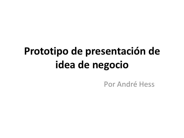 Prototipo de presentación de       idea de negocio                Por André Hess