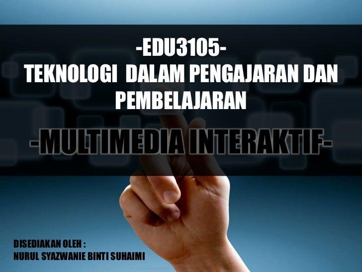 -EDU3105-  TEKNOLOGI DALAM PENGAJARAN DAN           PEMBELAJARAN   -MULTIMEDIA INTERAKTIF-DISEDIAKAN OLEH :NURUL SYAZWANIE...