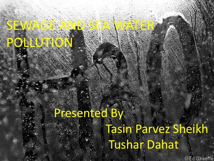 SEWAGE AND SEA WATERPOLLUTION      Presented By               Tasin Parvez Sheikh                Tushar Dahat