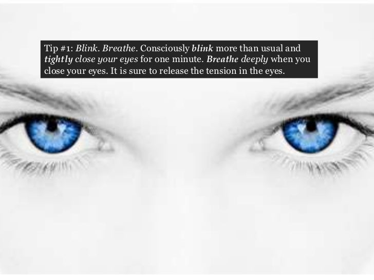 Tip #1: Blink. Breathe. Consciously blink more than usual andtightly close your eyes for one minute. Breathe deeply when y...