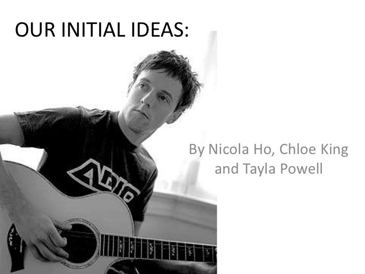 OUR INITIAL IDEAS:                 By Nicola Ho, Chloe King                     and Tayla Powell