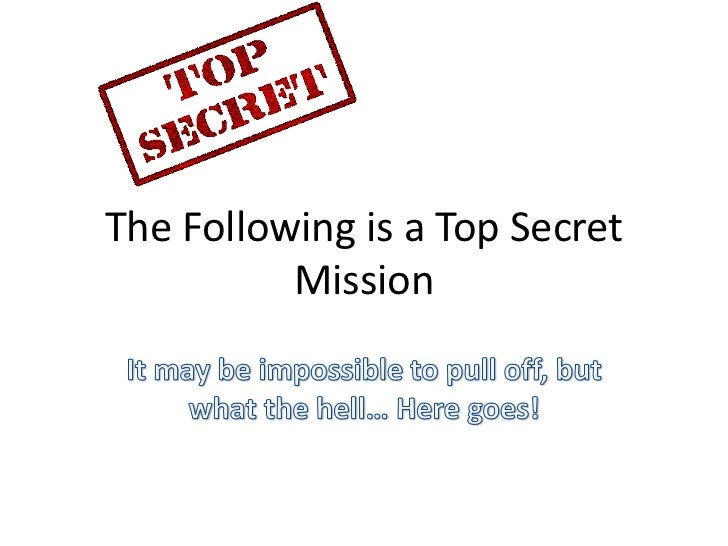 The Following is a Top Secret          Mission