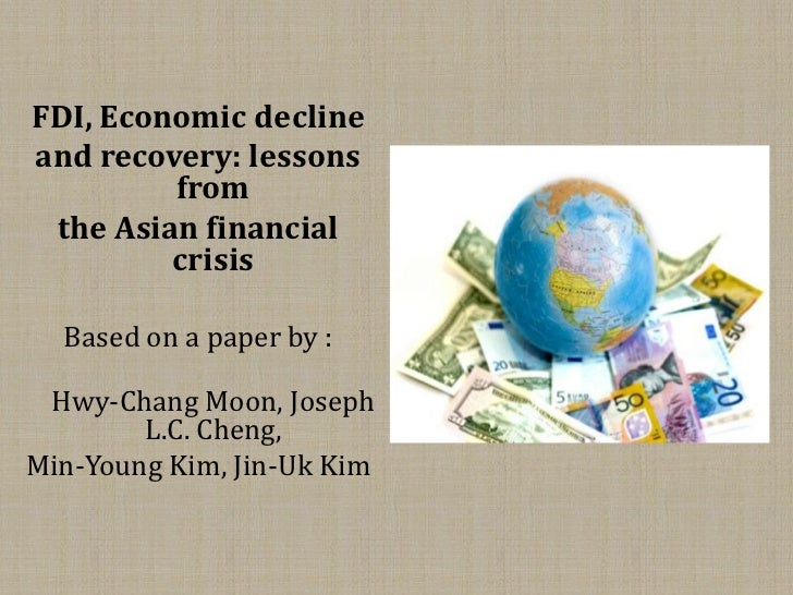 FDI, Economic declineand recovery: lessons         from the Asian financial         crisis  Based on a paper by : Hwy-Chan...