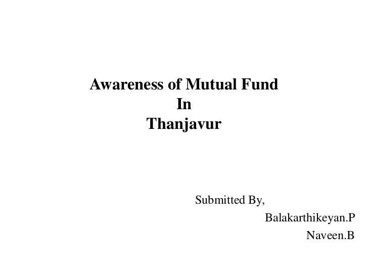 Awareness of Mutual Fund           In      Thanjavur             Submitted By,                          Balakarthikeyan.P ...