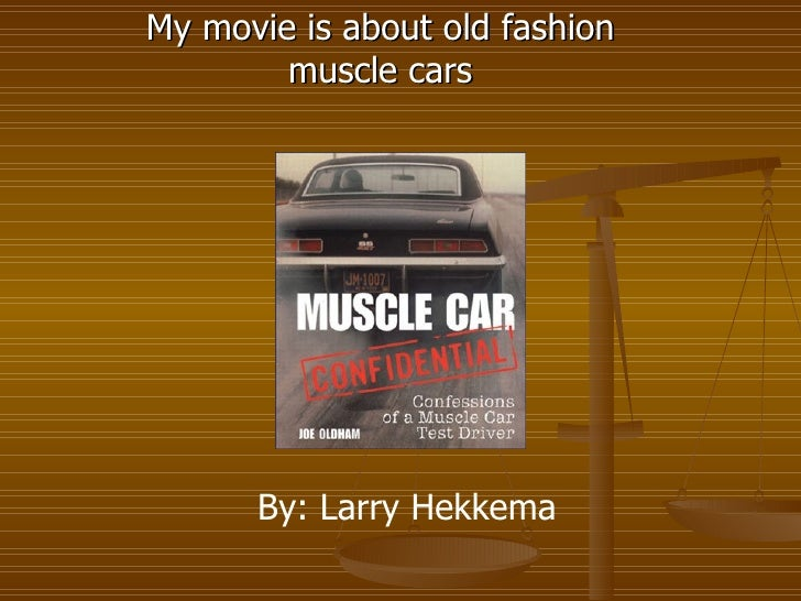 My movie is about old fashion muscle cars By: Larry Hekkema