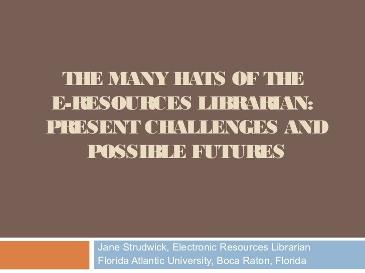 THE MANY HATS OF THEE-RESOURCES LIBRARIAN:PRESENT CHALLENGES AND   POSSIBLE FUTURES    Jane Strudwick, Electronic Resource...