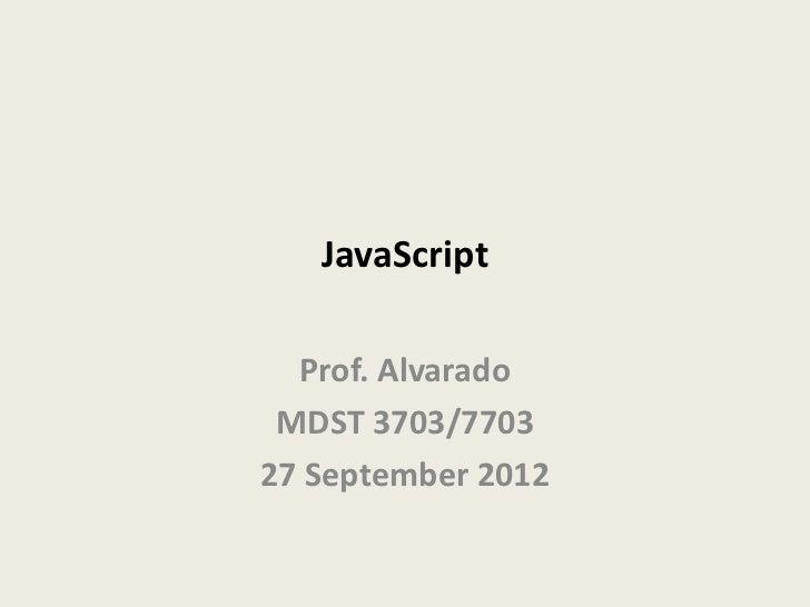 JavaScript  Prof. Alvarado MDST 3703/770327 September 2012