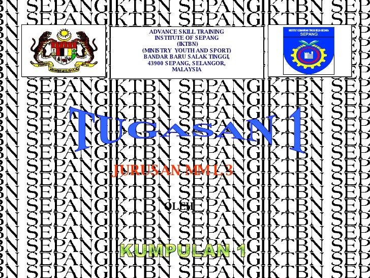 TUGASAN 1 KUMPULAN 1 JURUSAN MM L 3 OLEH  ADVANCE SKILL TRAINING INSTITUTE OF SEPANG (IKTBN) (MINISTRY  YOUTH AND SPORT) B...